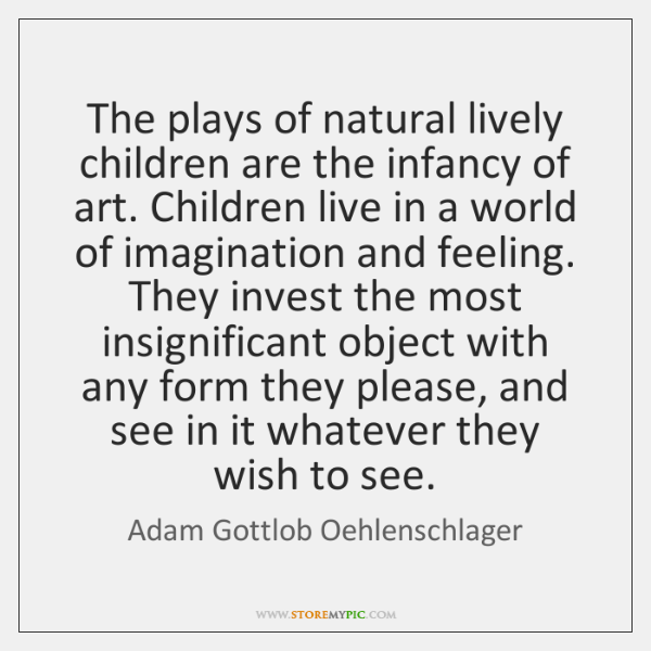 The plays of natural lively children are the infancy of art. Children ...