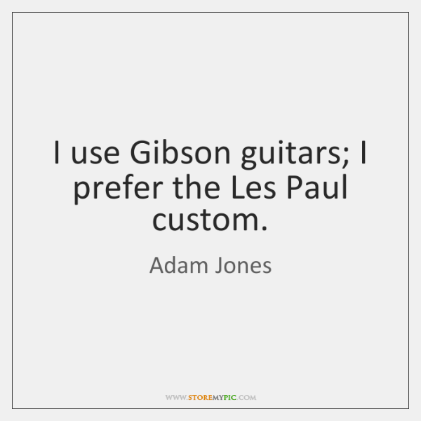 I use Gibson guitars; I prefer the Les Paul custom.