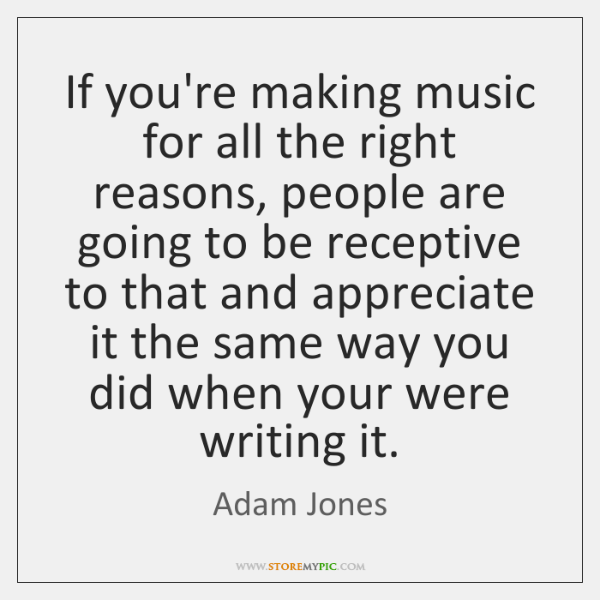 If you're making music for all the right reasons, people are going ...