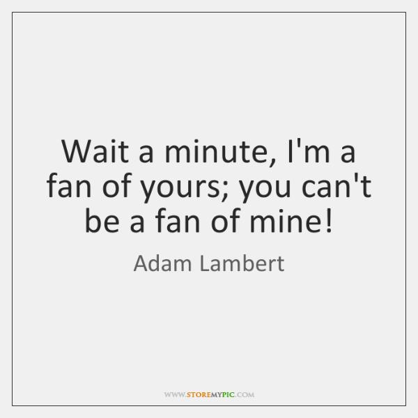 Wait a minute, I'm a fan of yours; you can't be a ...