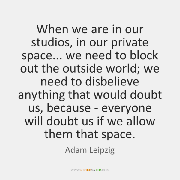 When we are in our studios, in our private space... we need ...