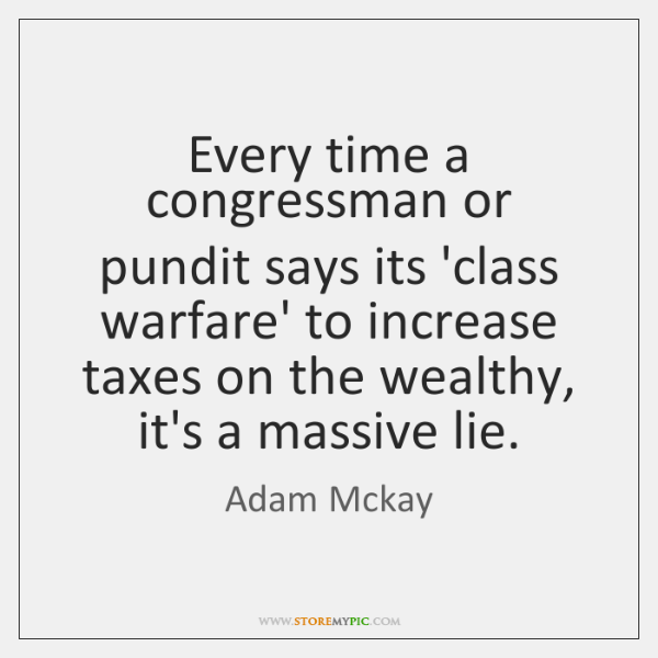 Every time a congressman or pundit says its 'class warfare' to increase ...