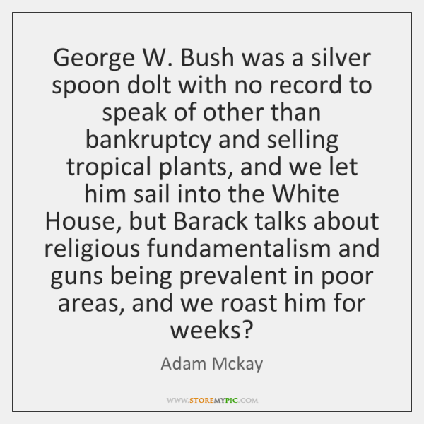 George W. Bush was a silver spoon dolt with no record to ...