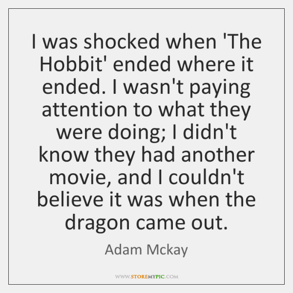 I was shocked when 'The Hobbit' ended where it ended. I wasn't ...