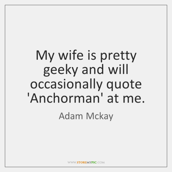 My wife is pretty geeky and will occasionally quote 'Anchorman' at me.