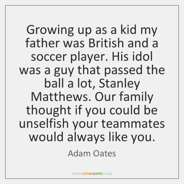 Growing up as a kid my father was British and a soccer ...