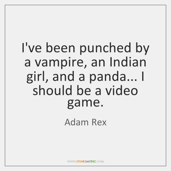 I've been punched by a vampire, an Indian girl, and a panda... ...