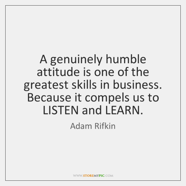 A genuinely humble attitude is one of the greatest skills in business. ...