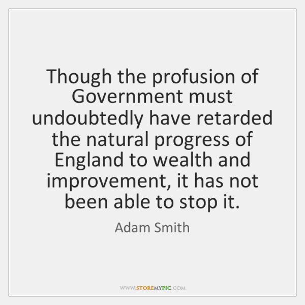 Though the profusion of Government must undoubtedly have retarded the natural progress ...