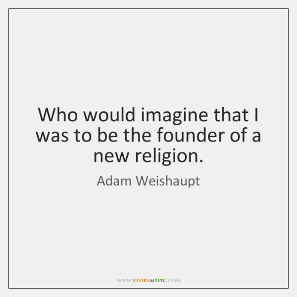Who would imagine that I was to be the founder of a ...