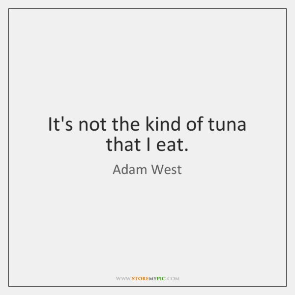 It's not the kind of tuna that I eat.