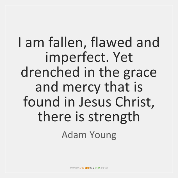 I am fallen, flawed and imperfect. Yet drenched in the grace and ...