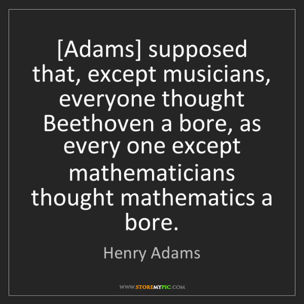 Henry Adams: [Adams] supposed that, except musicians, everyone thought...