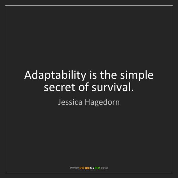 Jessica Hagedorn: Adaptability is the simple secret of survival.