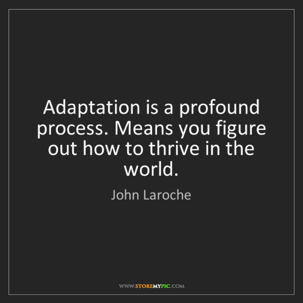 John Laroche: Adaptation is a profound process. Means you figure out...