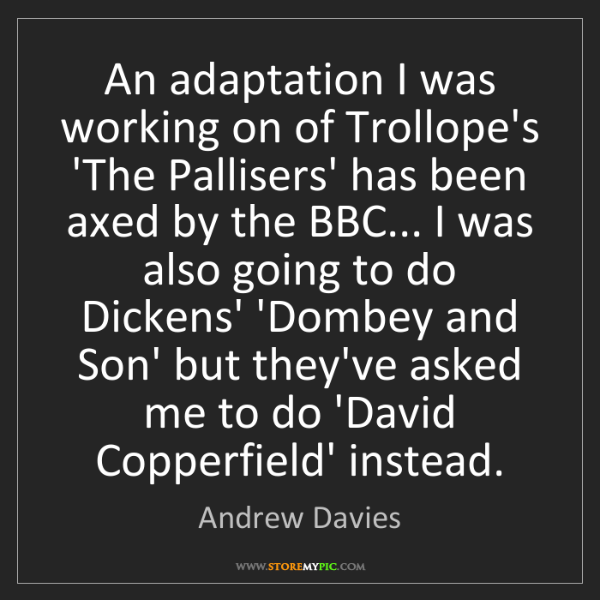 Andrew Davies: An adaptation I was working on of Trollope's 'The Pallisers'...