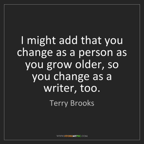 Terry Brooks: I might add that you change as a person as you grow older,...