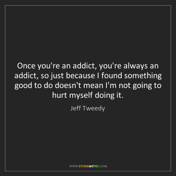 Jeff Tweedy: Once you're an addict, you're always an addict, so just...