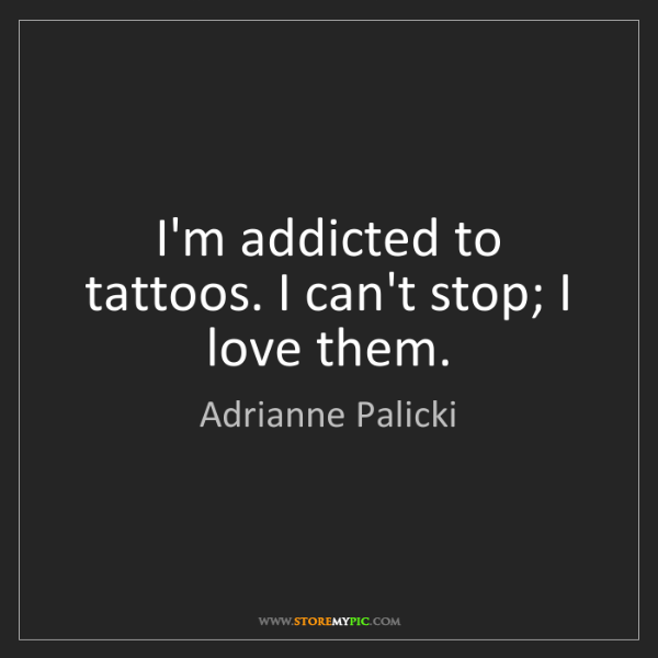 Adrianne Palicki: I'm addicted to tattoos. I can't stop; I love them.