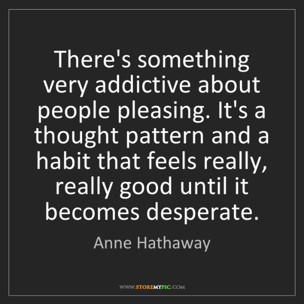 Anne Hathaway: There's something very addictive about people pleasing....