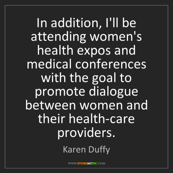 Karen Duffy: In addition, I'll be attending women's health expos and...