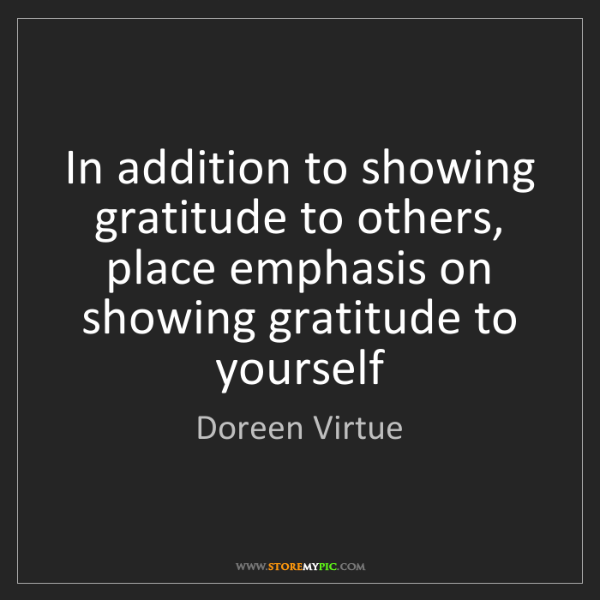 Doreen Virtue: In addition to showing gratitude to others, place emphasis...