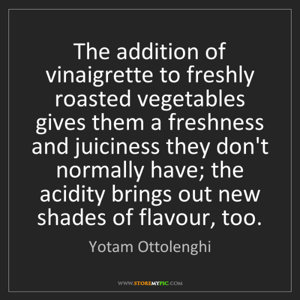Yotam Ottolenghi: The addition of vinaigrette to freshly roasted vegetables...