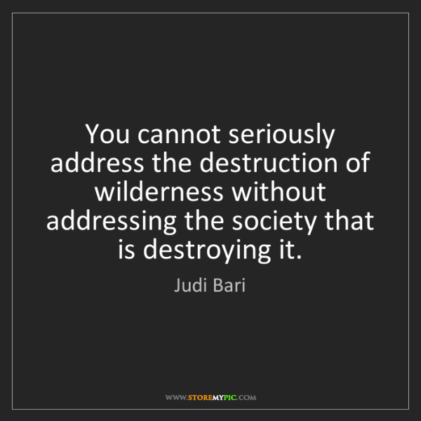 Judi Bari: You cannot seriously address the destruction of wilderness...