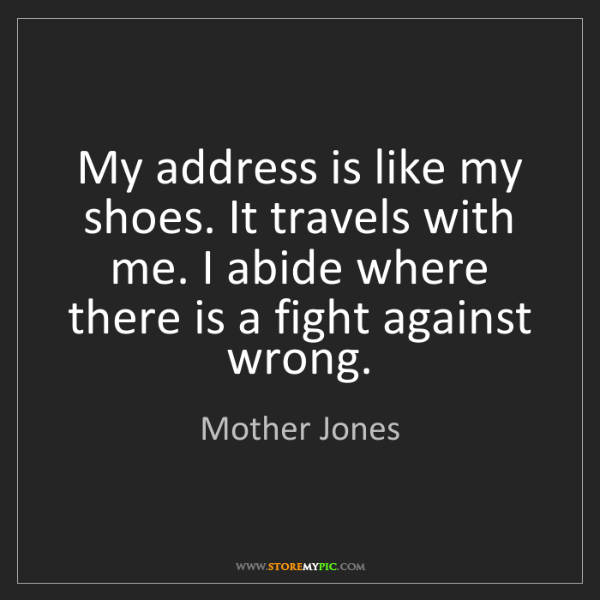 Mother Jones: My address is like my shoes. It travels with me. I abide...