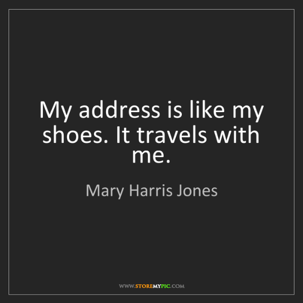 Mary Harris Jones: My address is like my shoes. It travels with me.