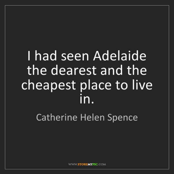 Catherine Helen Spence: I had seen Adelaide the dearest and the cheapest place...