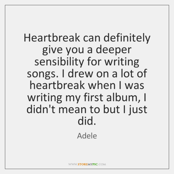Heartbreak can definitely give you a deeper sensibility for writing songs. I ...