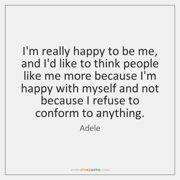 I'm really happy to be me, and I'd like to think people ...