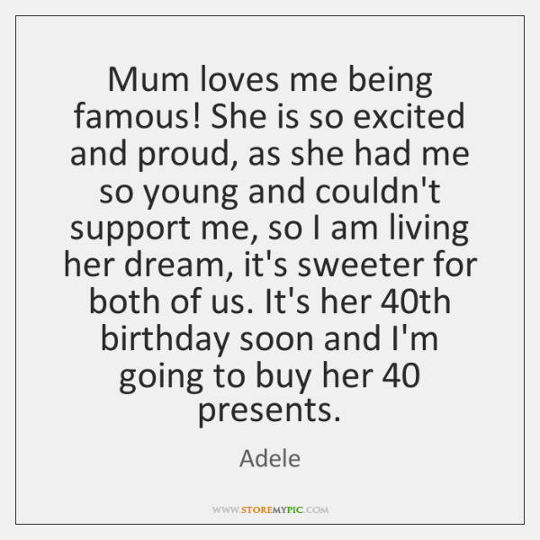 Mum loves me being famous! She is so excited and proud, as ...