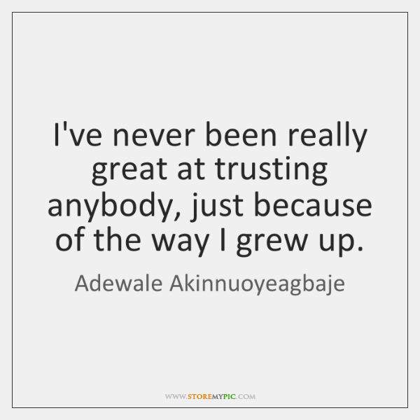 I've never been really great at trusting anybody, just because of the ...