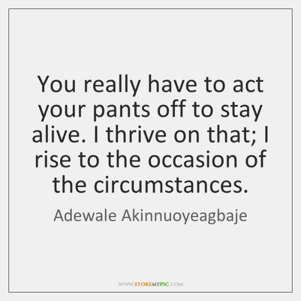 You really have to act your pants off to stay alive. I ...