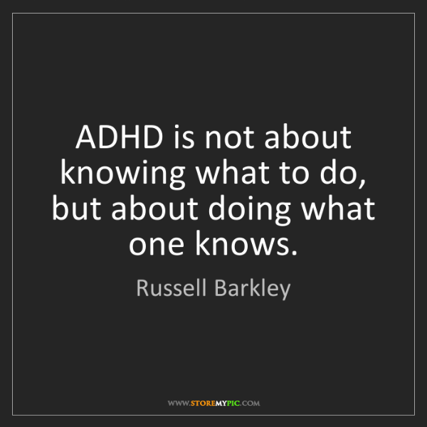 Russell Barkley: ADHD is not about knowing what to do,  but about doing...