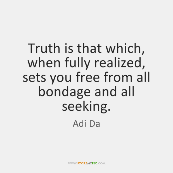 Truth is that which, when fully realized, sets you free from all ...