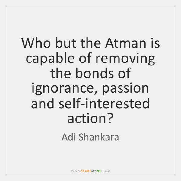 Who but the Atman is capable of removing the bonds of ignorance, ...