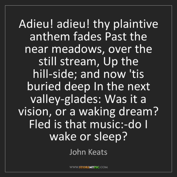 John Keats: Adieu! adieu! thy plaintive anthem fades Past the near...