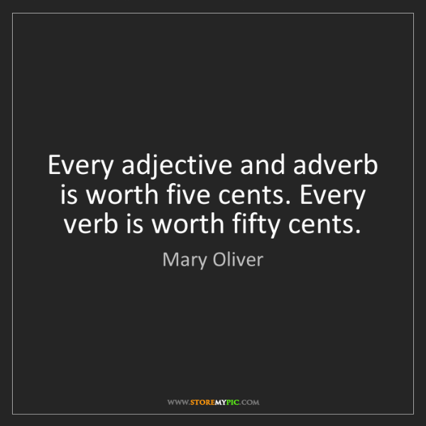 Mary Oliver: Every adjective and adverb is worth five cents. Every...