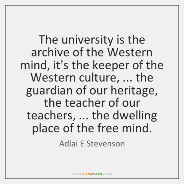 The university is the archive of the Western mind, it's the keeper ...