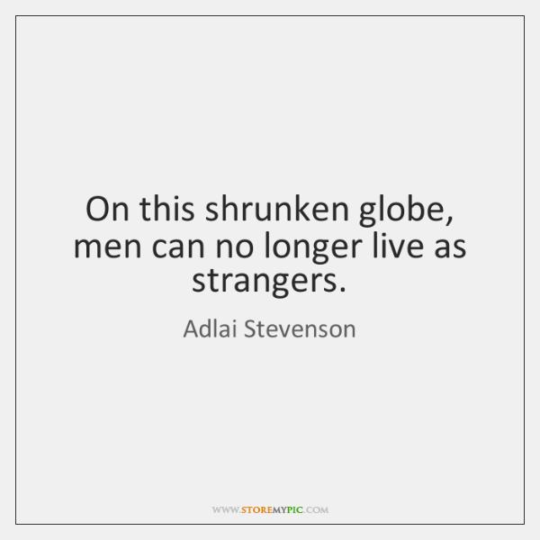 On this shrunken globe, men can no longer live as strangers.
