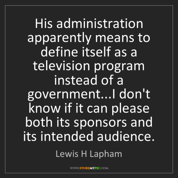 Lewis H Lapham: His administration apparently means to define itself...
