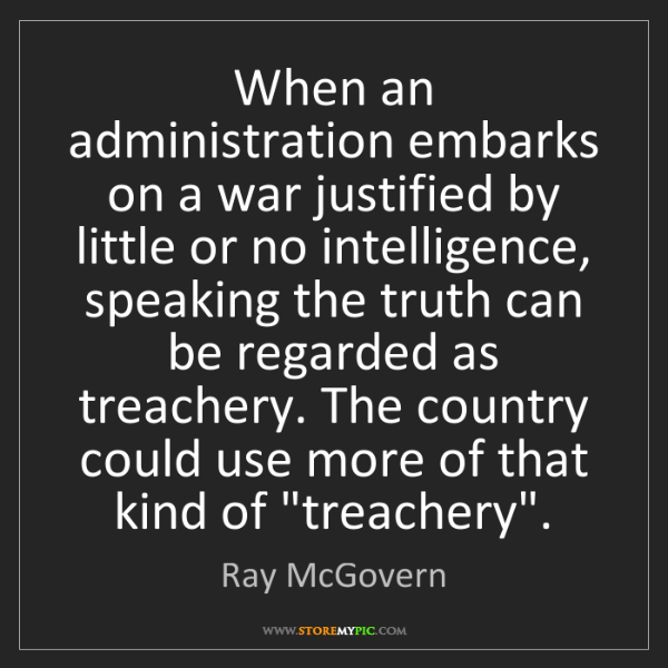 Ray McGovern: When an administration embarks on a war justified by...