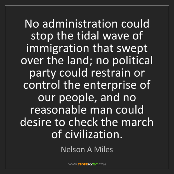 Nelson A Miles: No administration could stop the tidal wave of immigration...