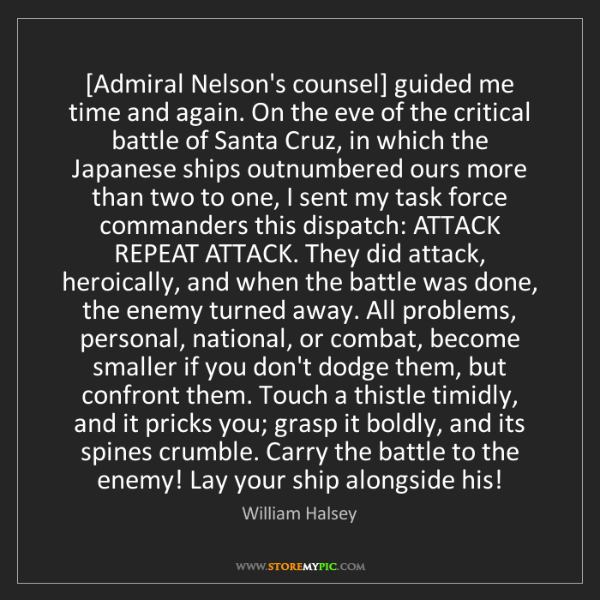William Halsey: [Admiral Nelson's counsel] guided me time and again....