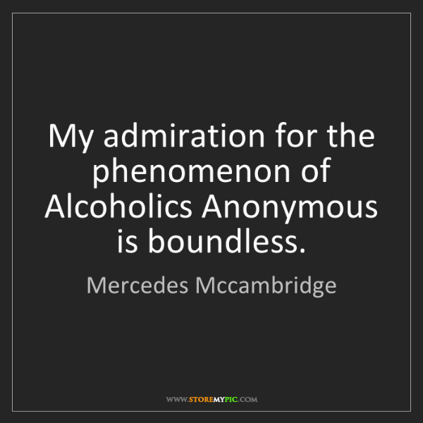Mercedes Mccambridge: My admiration for the phenomenon of Alcoholics Anonymous...