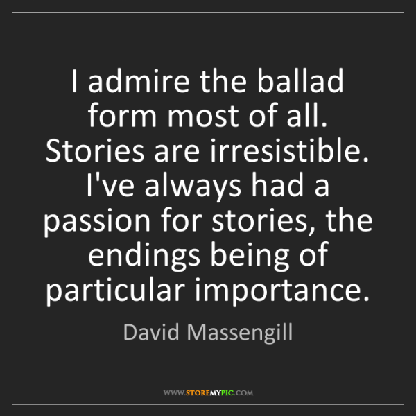 David Massengill: I admire the ballad form most of all. Stories are irresistible....