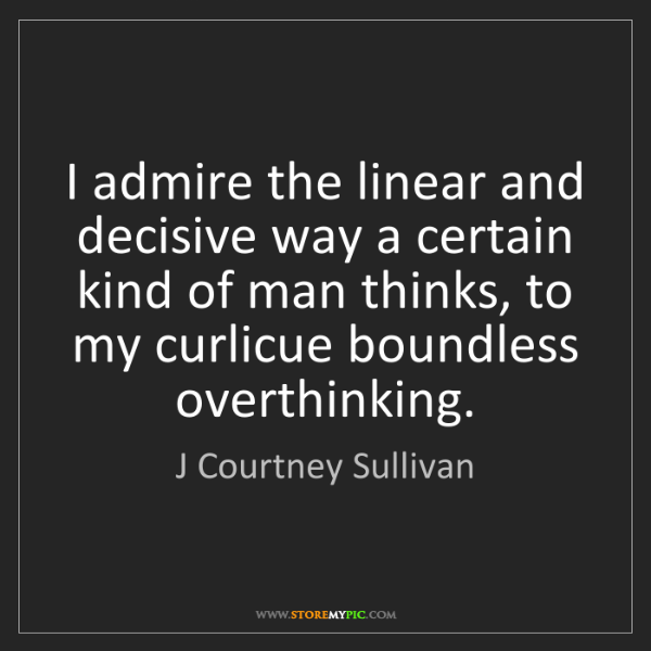J Courtney Sullivan: I admire the linear and decisive way a certain kind of...